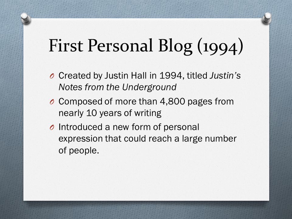 First Personal Blog (1994) O Created by Justin Hall in 1994, titled Justin's Notes from the Underground O Composed of more than 4,800 pages from nearly 10 years of writing O Introduced a new form of personal expression that could reach a large number of people.