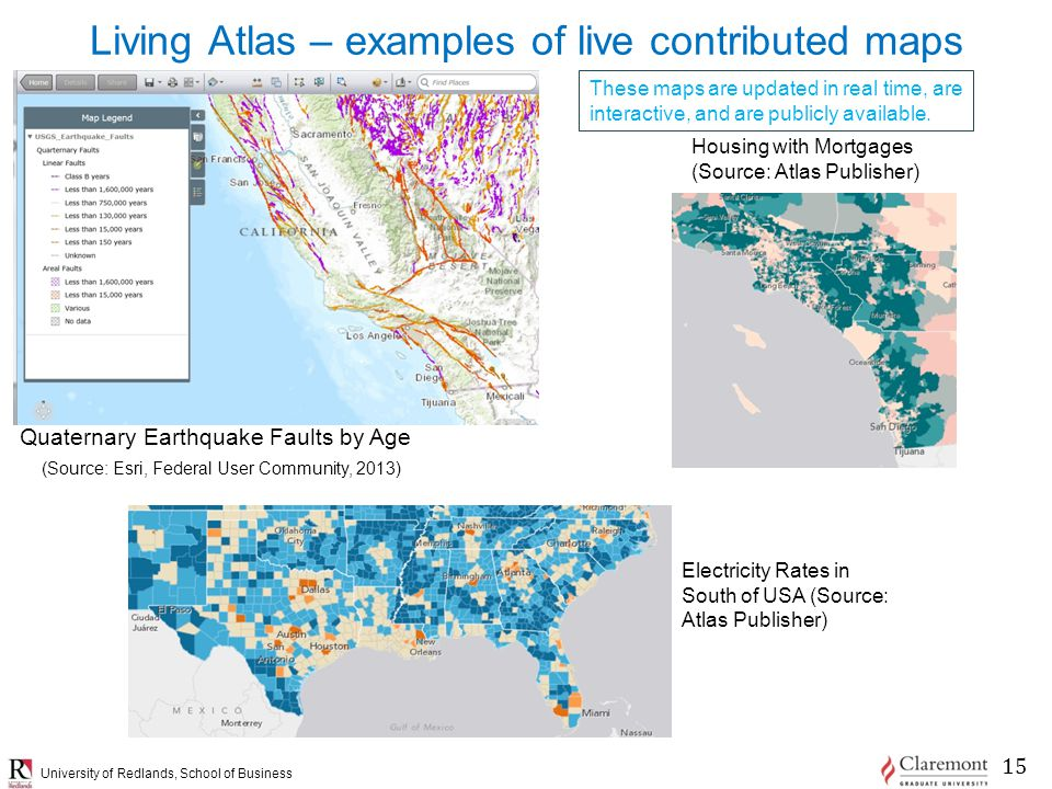 University of Redlands, School of Business Living Atlas – examples of live contributed maps Quaternary Earthquake Faults by Age (Source: Esri, Federal User Community, 2013) These maps are updated in real time, are interactive, and are publicly available.