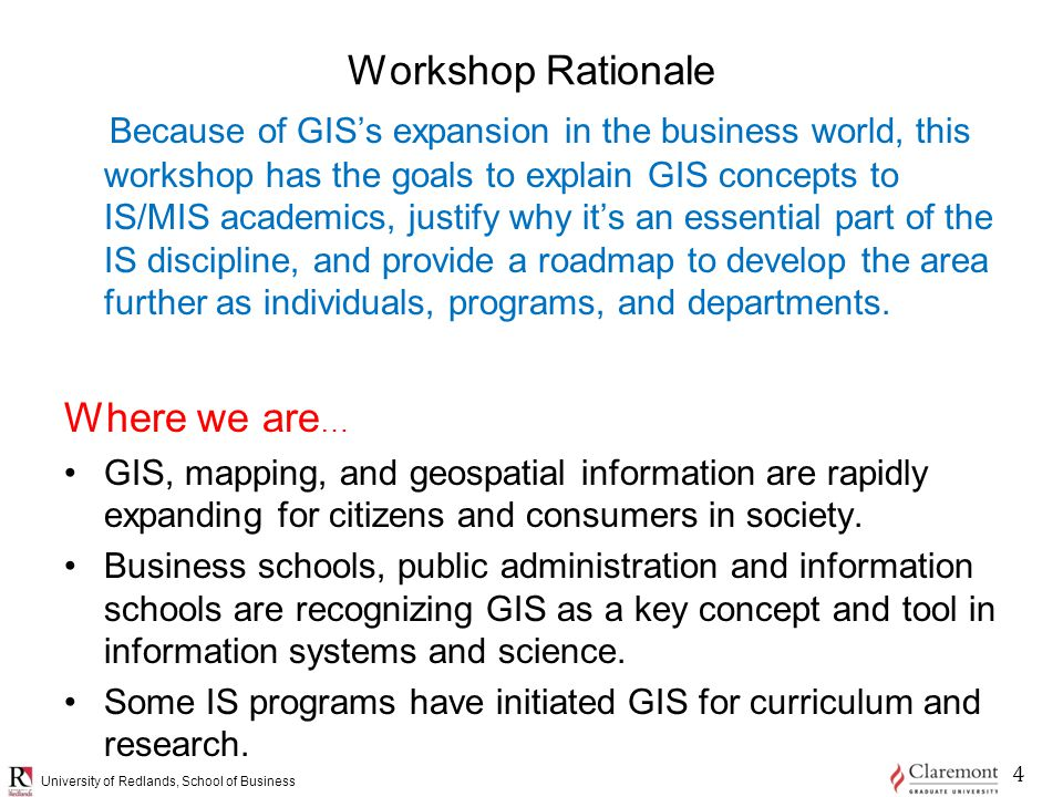 University of Redlands, School of Business Workshop Rationale Because of GIS's expansion in the business world, this workshop has the goals to explain GIS concepts to IS/MIS academics, justify why it's an essential part of the IS discipline, and provide a roadmap to develop the area further as individuals, programs, and departments.