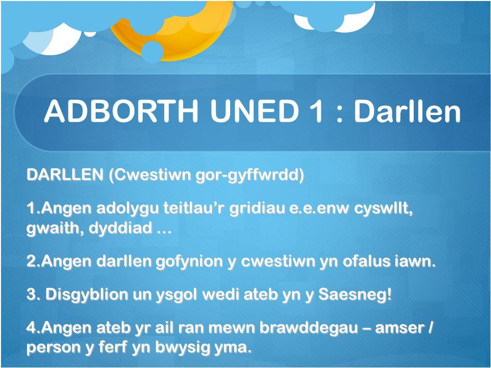 ADBORTH UNED 1 : Darllen DARLLEN (Cwestiwn gor-gyffwrdd) 1.Angen adolygu teitlau'r gridiau e.e.enw cyswllt, gwaith, dyddiad … 2.Angen darllen gofynion y cwestiwn yn ofalus iawn.