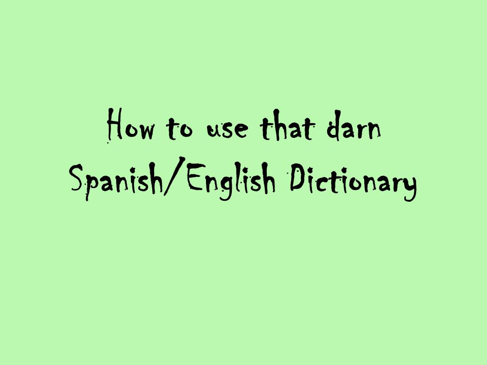 How to use that darn Spanish/English Dictionary