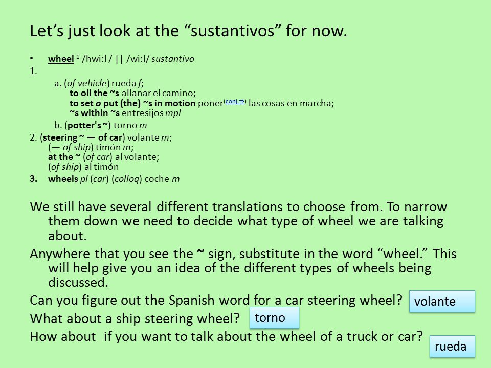 Let's just look at the sustantivos for now. wheel 1 /hwiːl / || /wiːl/ sustantivo 1.