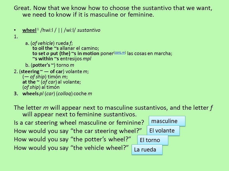 Great. Now that we know how to choose the sustantivo that we want, we need to know if it is masculine or feminine. wheel 1 /hwiːl / || /wiːl/ sustanti