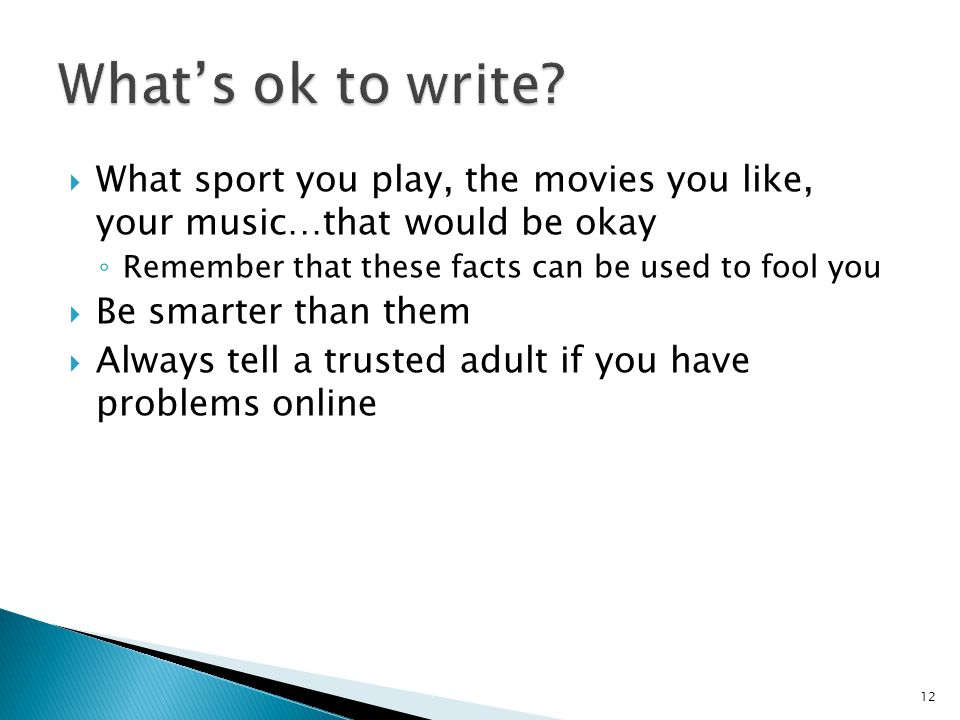  What sport you play, the movies you like, your music…that would be okay ◦ Remember that these facts can be used to fool you  Be smarter than them  Always tell a trusted adult if you have problems online 12