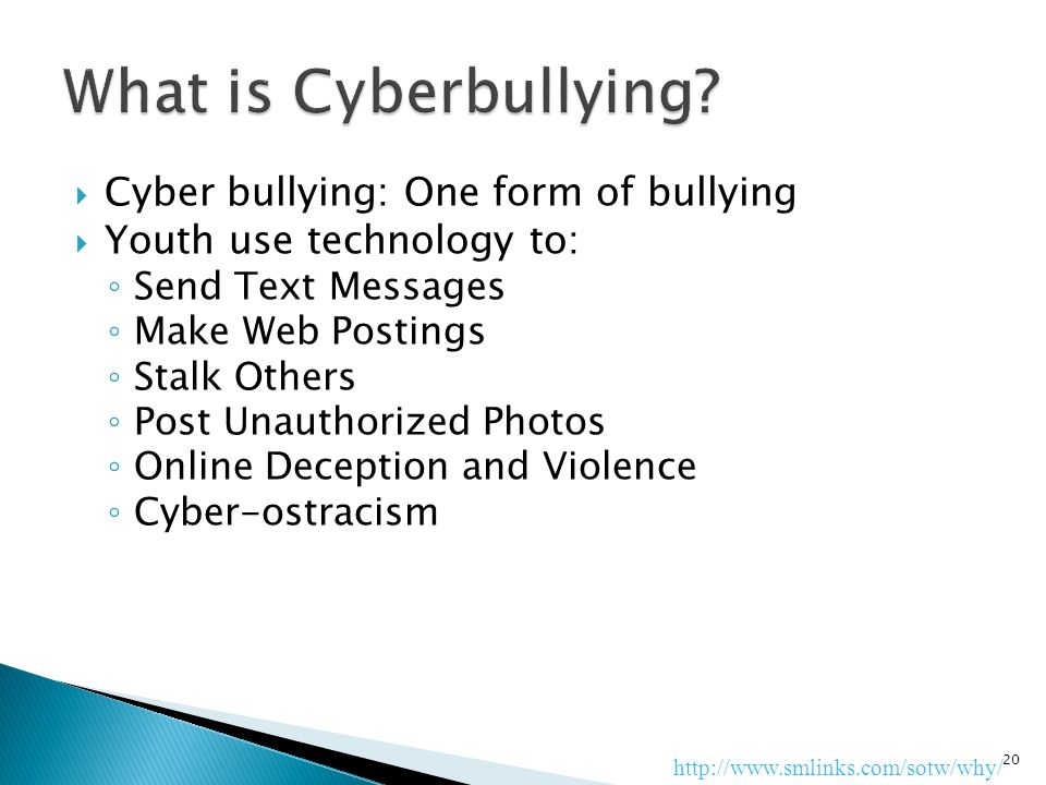  Cyber bullying: One form of bullying  Youth use technology to: ◦ Send Text Messages ◦ Make Web Postings ◦ Stalk Others ◦ Post Unauthorized Photos ◦ Online Deception and Violence ◦ Cyber-ostracism 20 http://www.smlinks.com/sotw/why/