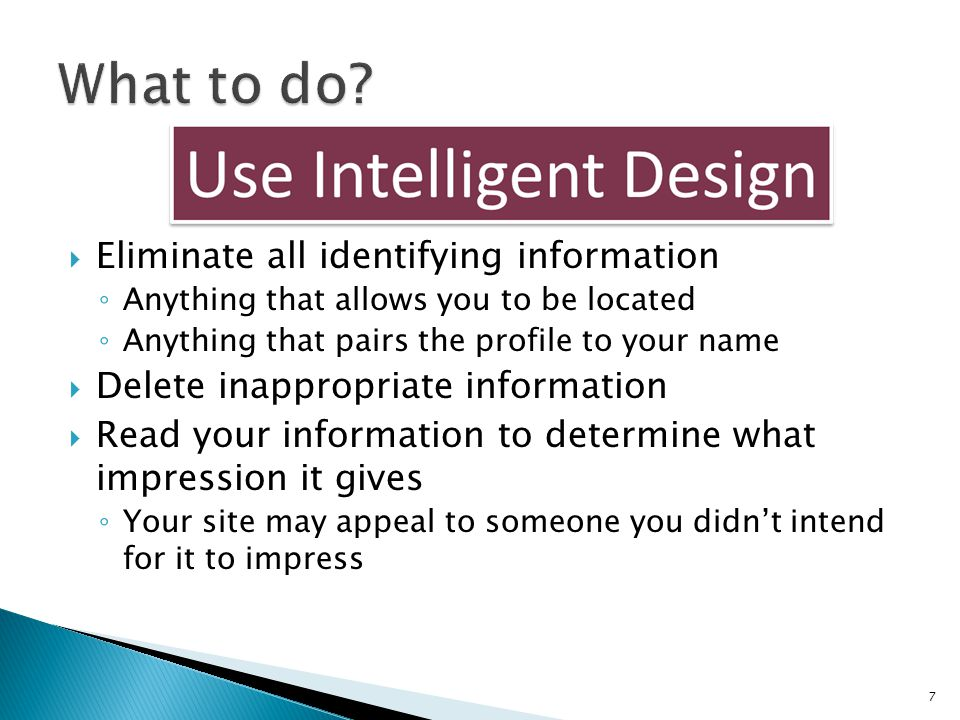  Eliminate all identifying information ◦ Anything that allows you to be located ◦ Anything that pairs the profile to your name  Delete inappropriate information  Read your information to determine what impression it gives ◦ Your site may appeal to someone you didn't intend for it to impress 7