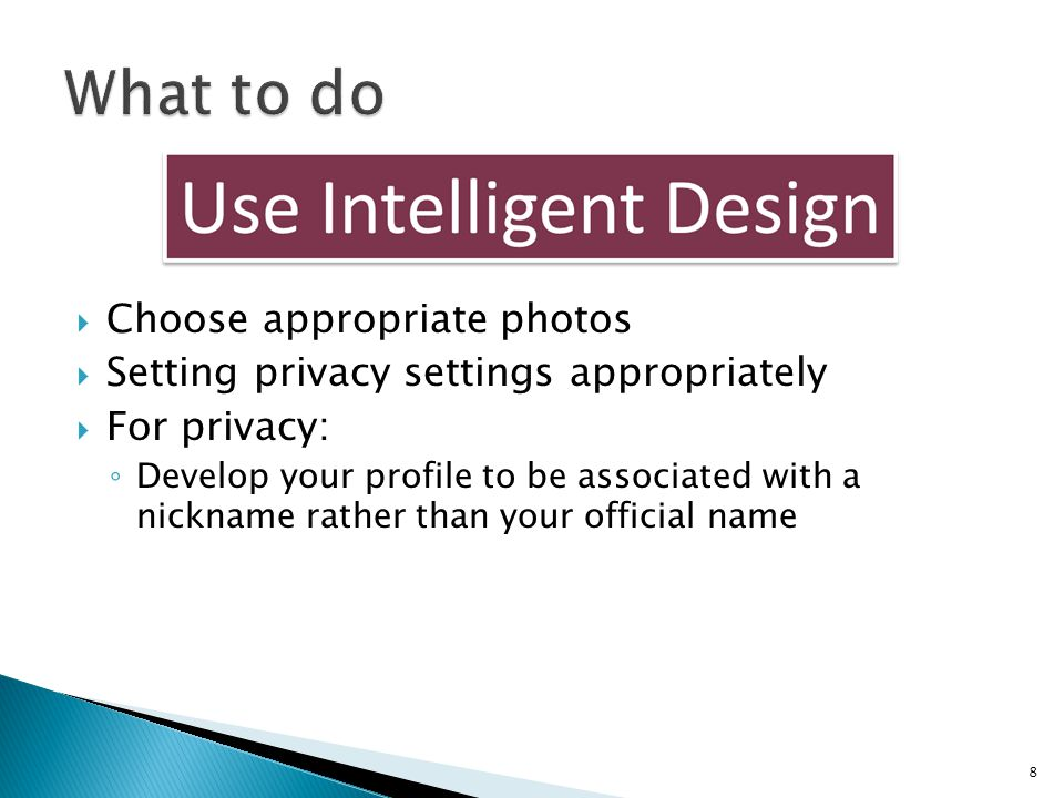  Choose appropriate photos  Setting privacy settings appropriately  For privacy: ◦ Develop your profile to be associated with a nickname rather tha