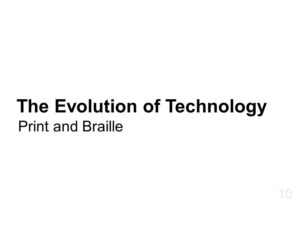The Evolution of Technology Print and Braille 10
