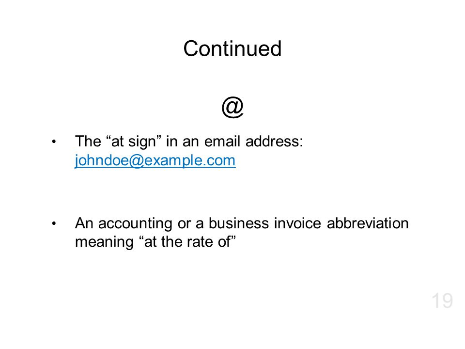 "Continued @ The ""at sign"" in an email address: johndoe@example.com johndoe@example.com An accounting or a business invoice abbreviation meaning ""at th"