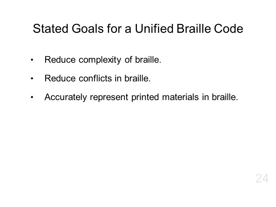 Stated Goals for a Unified Braille Code Reduce complexity of braille. Reduce conflicts in braille. Accurately represent printed materials in braille.