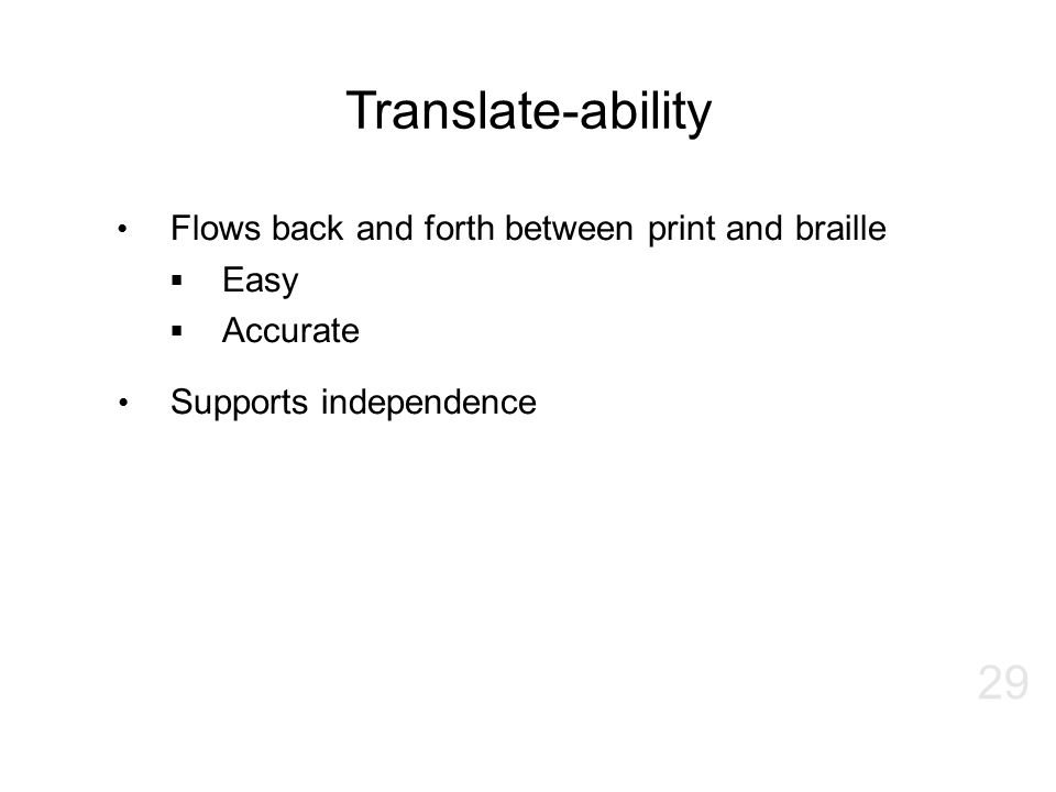 Translate-ability Flows back and forth between print and braille  Easy  Accurate Supports independence 29