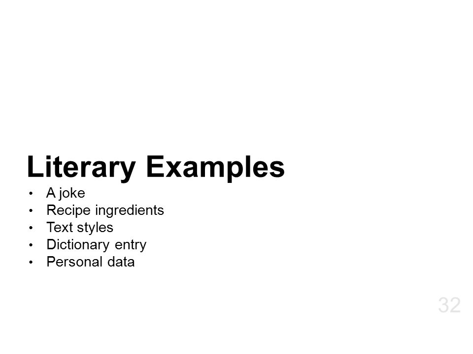 Literary Examples A joke Recipe ingredients Text styles Dictionary entry Personal data 32