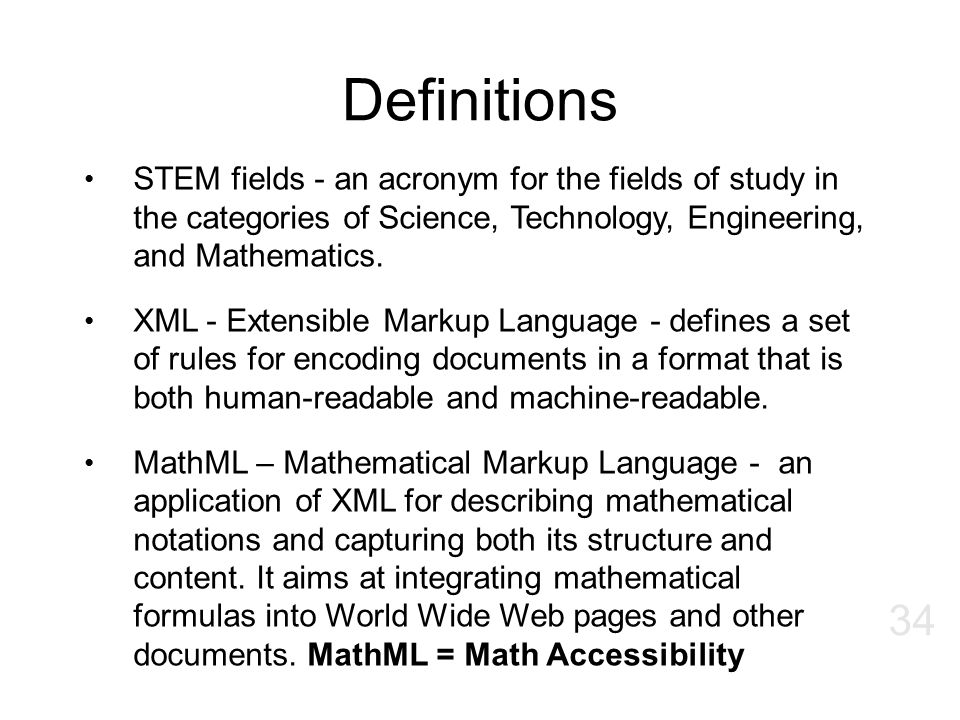 Definitions STEM fields - an acronym for the fields of study in the categories of Science, Technology, Engineering, and Mathematics. XML - Extensible