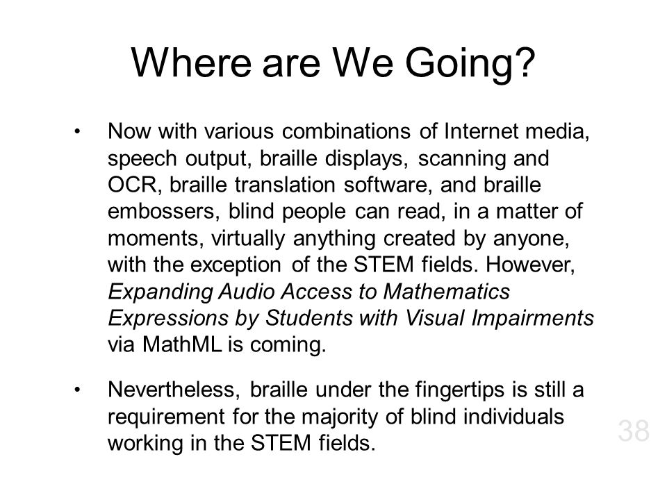 Where are We Going? 38 Now with various combinations of Internet media, speech output, braille displays, scanning and OCR, braille translation softwar