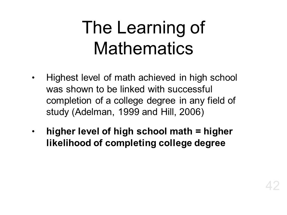The Learning of Mathematics Highest level of math achieved in high school was shown to be linked with successful completion of a college degree in any