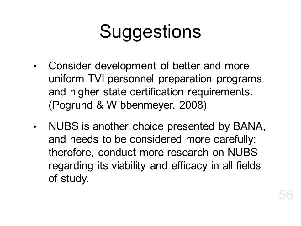 Suggestions Consider development of better and more uniform TVI personnel preparation programs and higher state certification requirements. (Pogrund &