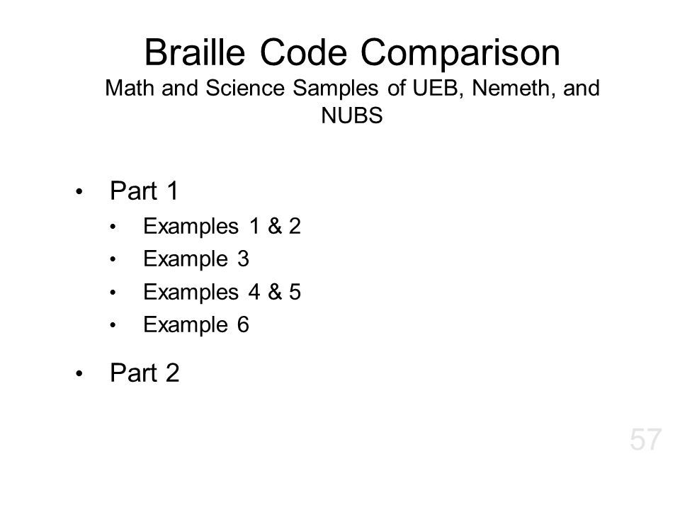 Braille Code Comparison Math and Science Samples of UEB, Nemeth, and NUBS Part 1 Examples 1 & 2 Example 3 Examples 4 & 5 Example 6 Part 2 57