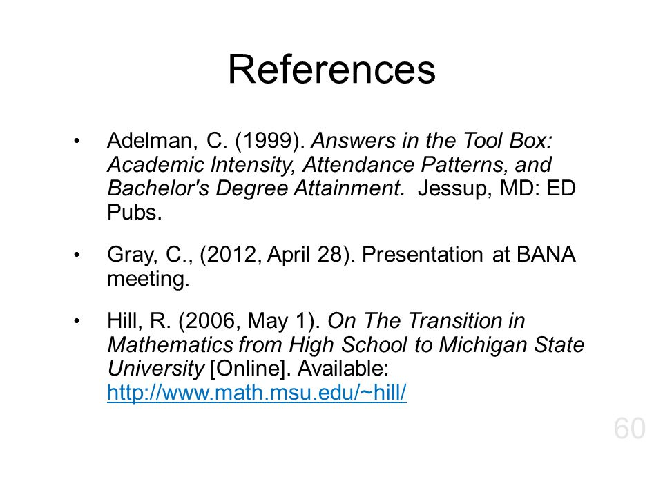 References Adelman, C. (1999). Answers in the Tool Box: Academic Intensity, Attendance Patterns, and Bachelor's Degree Attainment. Jessup, MD: ED Pubs