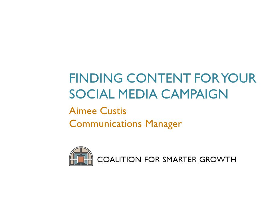 FINDING CONTENT FOR YOUR SOCIAL MEDIA CAMPAIGN COALITION FOR SMARTER GROWTH Aimee Custis Communications Manager