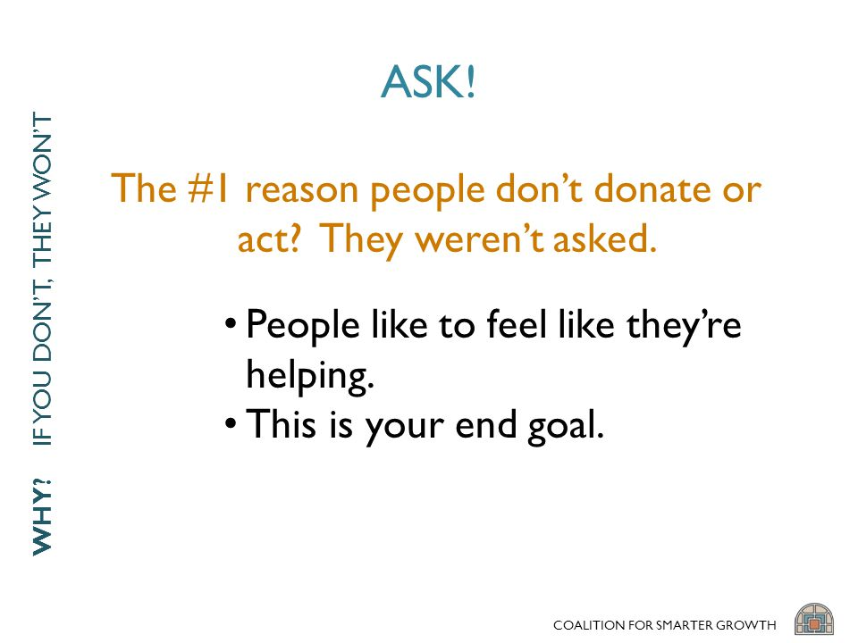 ASK.People like to feel like they're helping. This is your end goal.