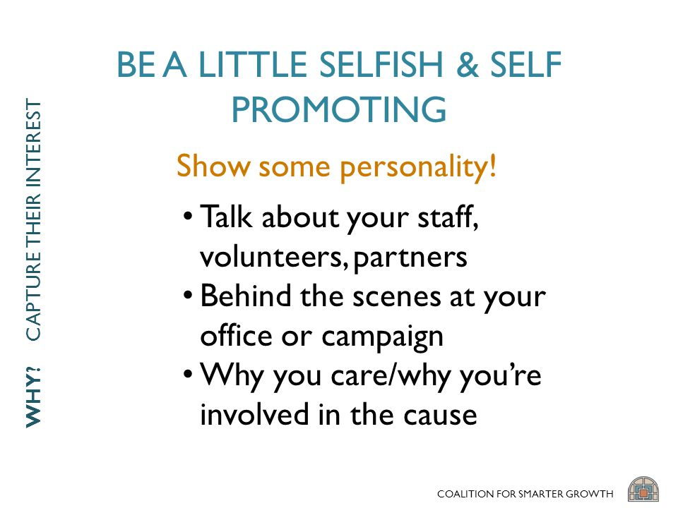 BE A LITTLE SELFISH & SELF PROMOTING Talk about your staff, volunteers, partners Behind the scenes at your office or campaign Why you care/why you're involved in the cause COALITION FOR SMARTER GROWTH Show some personality.