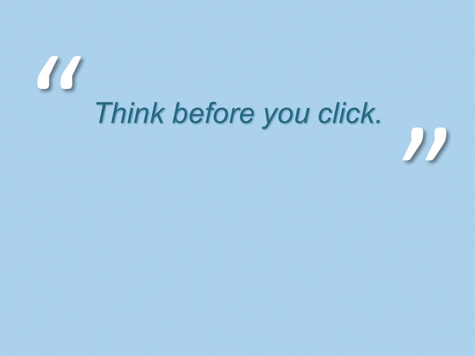 Think before you click.