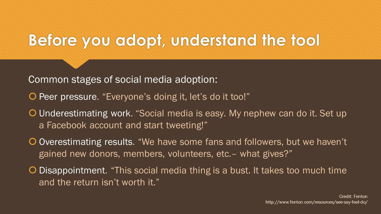 Before you adopt, understand the tool Common stages of social media adoption:  Peer pressure.