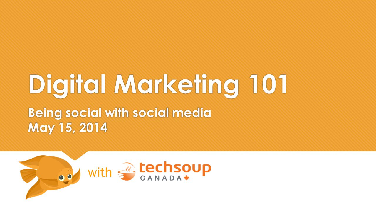 Digital Marketing 101 Being social with social media May 15, 2014 with