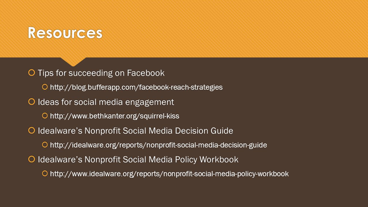 Resources  Tips for succeeding on Facebook  http://blog.bufferapp.com/facebook-reach-strategies  Ideas for social media engagement  http://www.bethkanter.org/squirrel-kiss  Idealware's Nonprofit Social Media Decision Guide  http://idealware.org/reports/nonprofit-social-media-decision-guide  Idealware's Nonprofit Social Media Policy Workbook  http://www.idealware.org/reports/nonprofit-social-media-policy-workbook  Tips for succeeding on Facebook  http://blog.bufferapp.com/facebook-reach-strategies  Ideas for social media engagement  http://www.bethkanter.org/squirrel-kiss  Idealware's Nonprofit Social Media Decision Guide  http://idealware.org/reports/nonprofit-social-media-decision-guide  Idealware's Nonprofit Social Media Policy Workbook  http://www.idealware.org/reports/nonprofit-social-media-policy-workbook