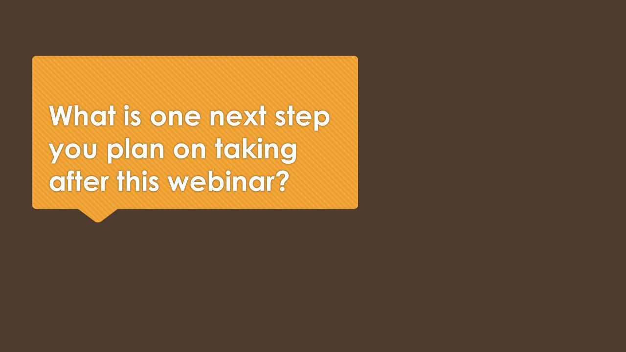 What is one next step you plan on taking after this webinar?