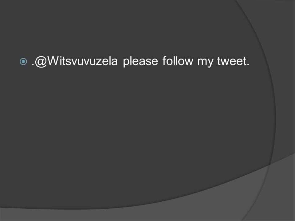.@Witsvuvuzela please follow my tweet.