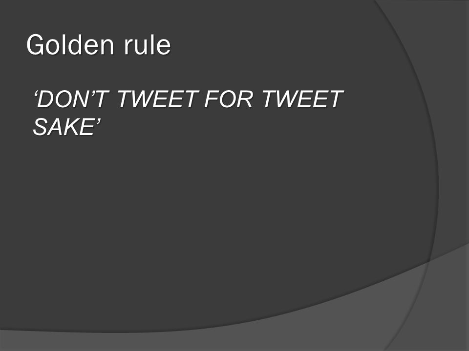Golden rule 'DON'T TWEET FOR TWEET SAKE'