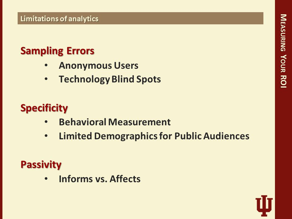 M EASURING Y OUR ROI Limitations of analytics SamplingErrors Sampling Errors Anonymous Users Technology Blind SpotsSpecificity Behavioral Measurement