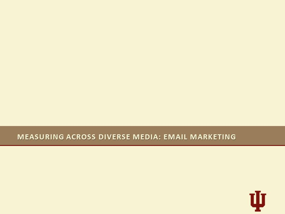 MEASURING ACROSS DIVERSE MEDIA: EMAIL MARKETING