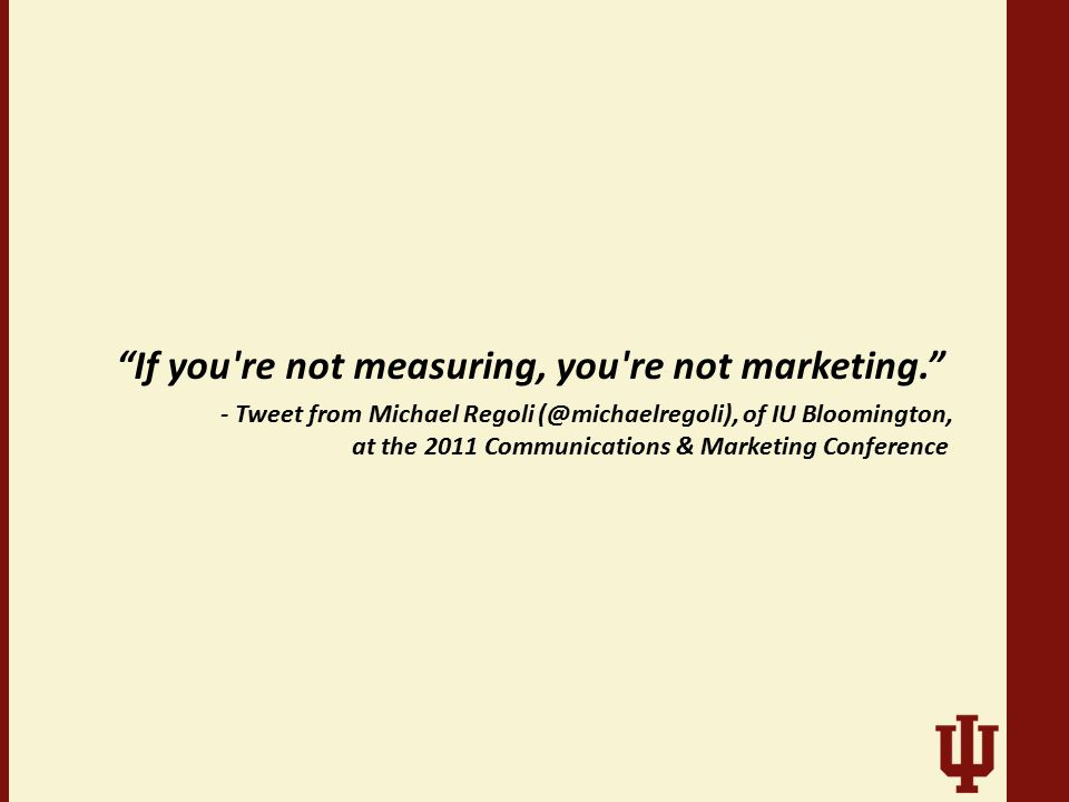 """If you're not measuring, you're not marketing."" - Tweet from Michael Regoli (@michaelregoli), of IU Bloomington, at the 2011 Communications & Marketi"