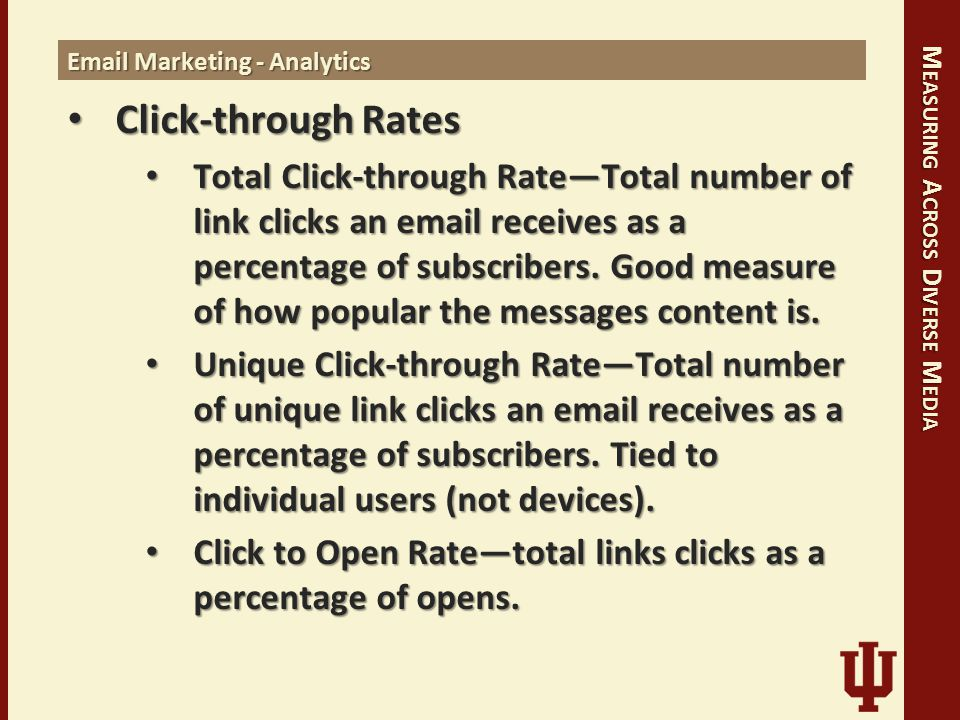 M EASURING A CROSS D IVERSE M EDIA Email Marketing - Analytics Click-through Rates Click-through Rates Total Click-through Rate—Total number of link clicks an email receives as a percentage of subscribers.