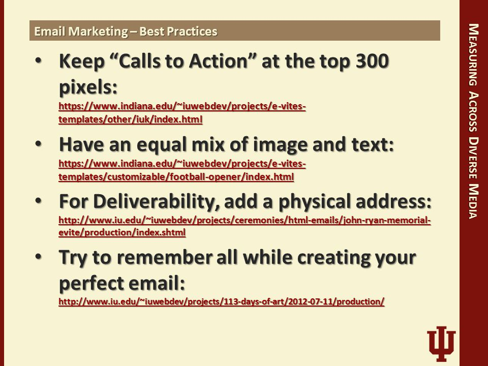 M EASURING A CROSS D IVERSE M EDIA Email Marketing – Best Practices Keep Calls to Action at the top 300 pixels: https://www.indiana.edu/~iuwebdev/projects/e-vites- templates/other/iuk/index.html Keep Calls to Action at the top 300 pixels: https://www.indiana.edu/~iuwebdev/projects/e-vites- templates/other/iuk/index.html https://www.indiana.edu/~iuwebdev/projects/e-vites- templates/other/iuk/index.html https://www.indiana.edu/~iuwebdev/projects/e-vites- templates/other/iuk/index.html Have an equal mix of image and text: https://www.indiana.edu/~iuwebdev/projects/e-vites- templates/customizable/football-opener/index.html Have an equal mix of image and text: https://www.indiana.edu/~iuwebdev/projects/e-vites- templates/customizable/football-opener/index.html https://www.indiana.edu/~iuwebdev/projects/e-vites- templates/customizable/football-opener/index.html https://www.indiana.edu/~iuwebdev/projects/e-vites- templates/customizable/football-opener/index.html For Deliverability, add a physical address: http://www.iu.edu/~iuwebdev/projects/ceremonies/html-emails/john-ryan-memorial- evite/production/index.shtml For Deliverability, add a physical address: http://www.iu.edu/~iuwebdev/projects/ceremonies/html-emails/john-ryan-memorial- evite/production/index.shtml http://www.iu.edu/~iuwebdev/projects/ceremonies/html-emails/john-ryan-memorial- evite/production/index.shtml http://www.iu.edu/~iuwebdev/projects/ceremonies/html-emails/john-ryan-memorial- evite/production/index.shtml Try to remember all while creating your perfect email: http://www.iu.edu/~iuwebdev/projects/113-days-of-art/2012-07-11/production/ Try to remember all while creating your perfect email: http://www.iu.edu/~iuwebdev/projects/113-days-of-art/2012-07-11/production/ http://www.iu.edu/~iuwebdev/projects/113-days-of-art/2012-07-11/production/