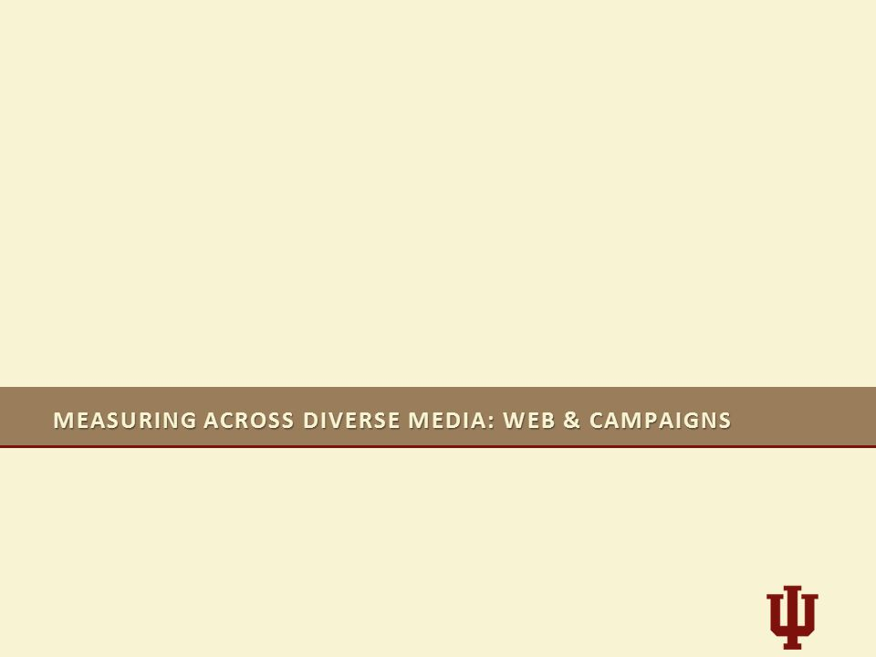 MEASURING ACROSS DIVERSE MEDIA: WEB & CAMPAIGNS
