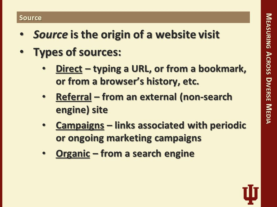 M EASURING A CROSS D IVERSE M EDIA Source Source is the origin of a website visit Source is the origin of a website visit Types of sources: Types of sources: Direct – typing a URL, or from a bookmark, or from a browser's history, etc.