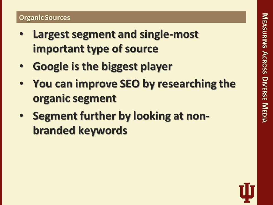 M EASURING A CROSS D IVERSE M EDIA Organic Sources Largest segment and single-most important type of source Largest segment and single-most important type of source Google is the biggest player Google is the biggest player You can improve SEO by researching the organic segment You can improve SEO by researching the organic segment Segment further by looking at non- branded keywords Segment further by looking at non- branded keywords