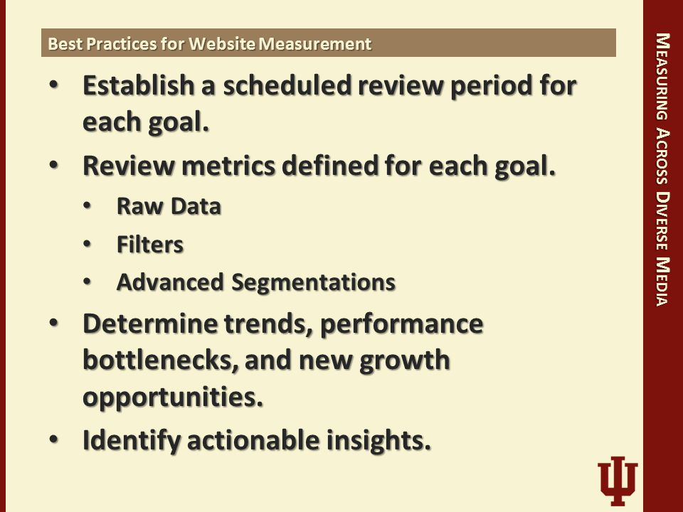 M EASURING A CROSS D IVERSE M EDIA Best Practices for Website Measurement Establish a scheduled review period for each goal. Establish a scheduled rev