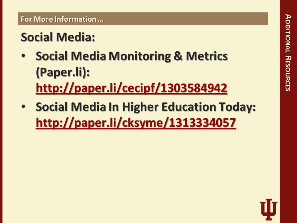 For More Information … Social Media: Social Media Monitoring & Metrics (Paper.li): http://paper.li/cecipf/1303584942 Social Media Monitoring & Metrics (Paper.li): http://paper.li/cecipf/1303584942 http://paper.li/cecipf/1303584942 Social Media In Higher Education Today: http://paper.li/cksyme/1313334057 Social Media In Higher Education Today: http://paper.li/cksyme/1313334057 http://paper.li/cksyme/1313334057