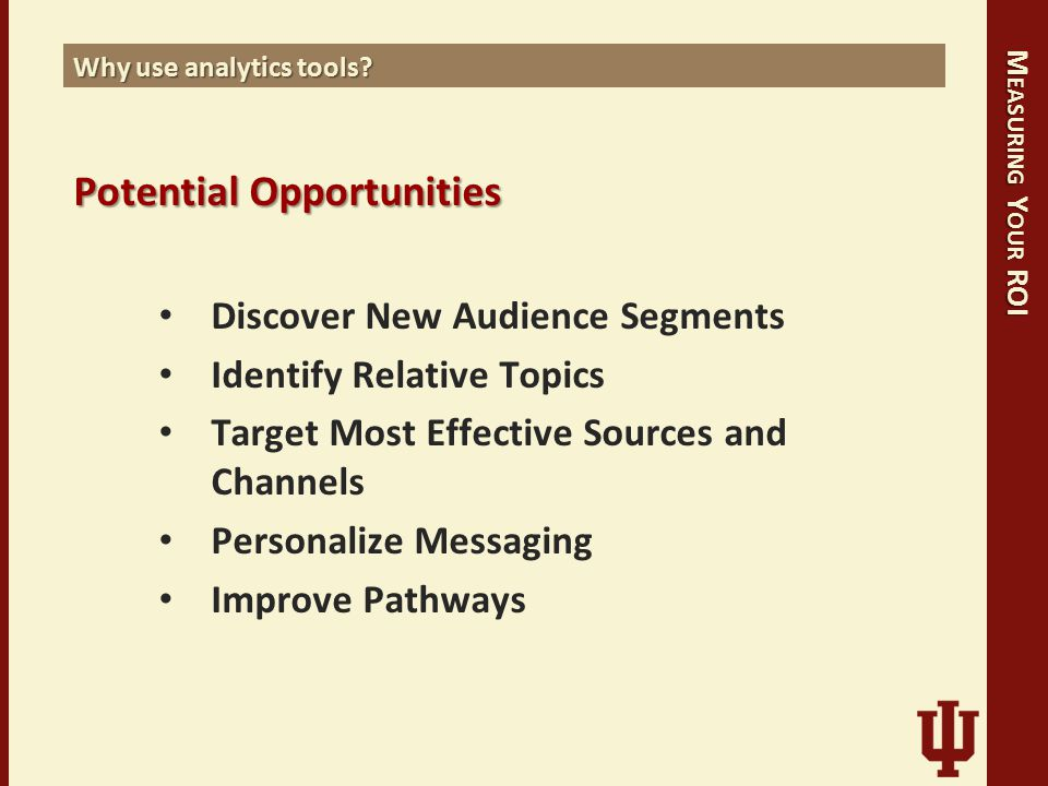 M EASURING Y OUR ROI Why use analytics tools? PotentialOpportunities Potential Opportunities Discover New Audience Segments Identify Relative Topics T
