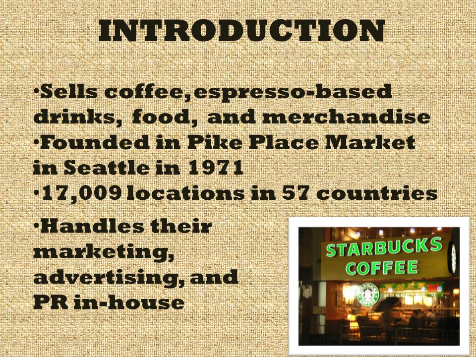INTRODUCTION Sells coffee, espresso-based drinks, food, and merchandise Founded in Pike Place Market in Seattle in 1971 17,009 locations in 57 countri
