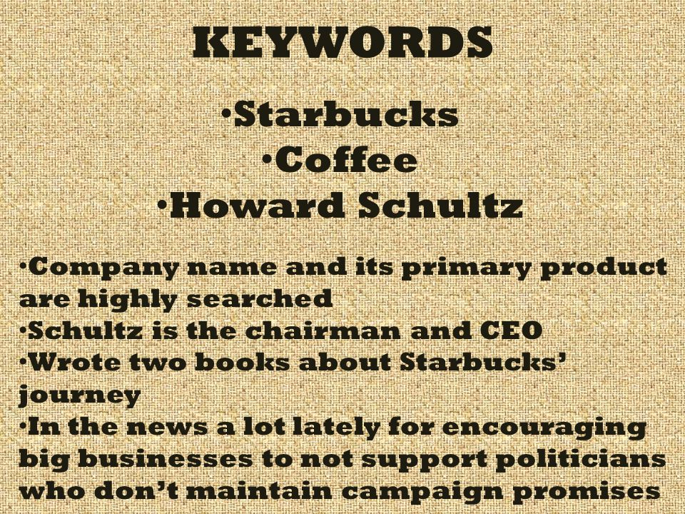 KEYWORDS Starbucks Coffee Howard Schultz Company name and its primary product are highly searched Schultz is the chairman and CEO Wrote two books abou