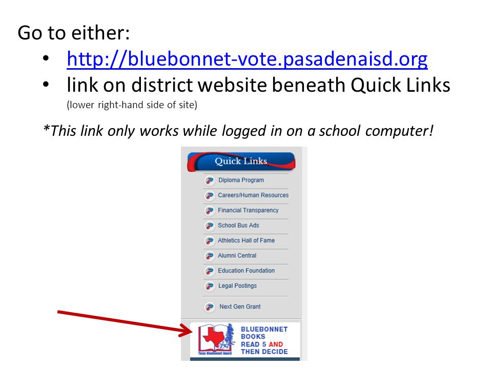 Go to either: http://bluebonnet-vote.pasadenaisd.org link on district website beneath Quick Links (lower right-hand side of site) *This link only works while logged in on a school computer!