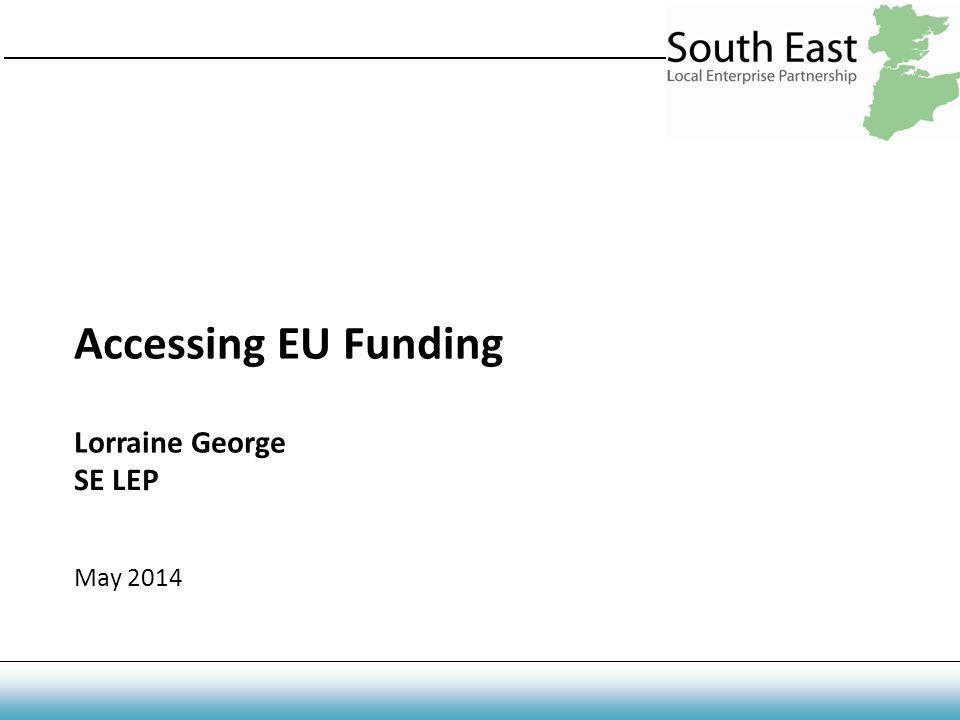 Accessing EU Funding Lorraine George SE LEP May 2014