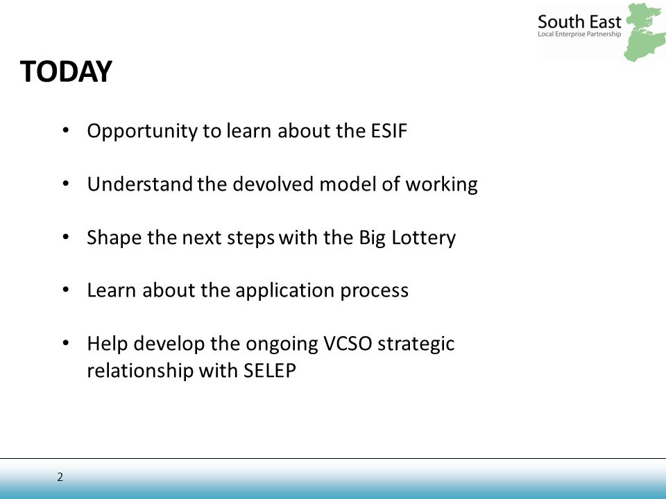 2 TODAY Opportunity to learn about the ESIF Understand the devolved model of working Shape the next steps with the Big Lottery Learn about the application process Help develop the ongoing VCSO strategic relationship with SELEP