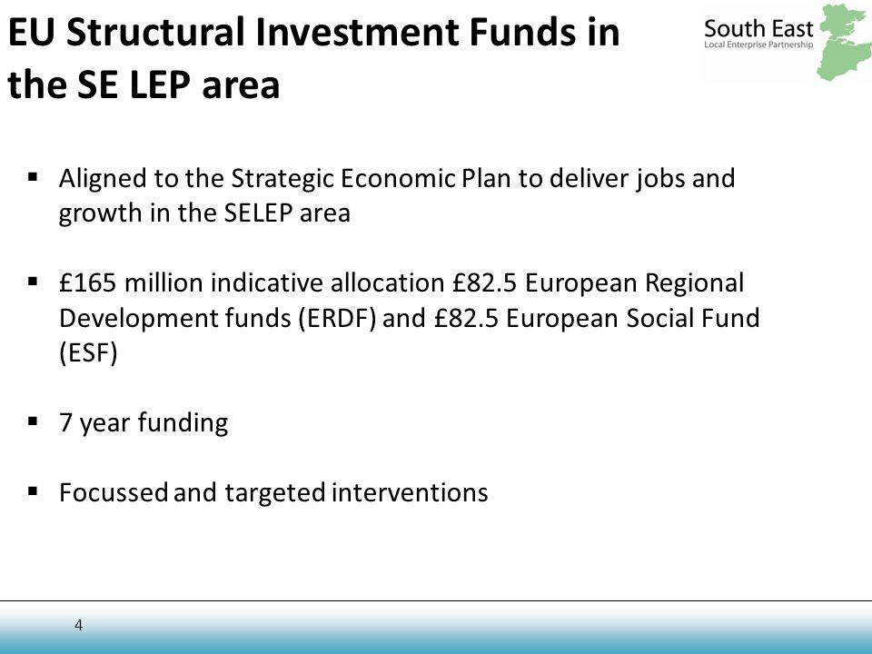 4 EU Structural Investment Funds in the SE LEP area  Aligned to the Strategic Economic Plan to deliver jobs and growth in the SELEP area  £165 million indicative allocation £82.5 European Regional Development funds (ERDF) and £82.5 European Social Fund (ESF)  7 year funding  Focussed and targeted interventions