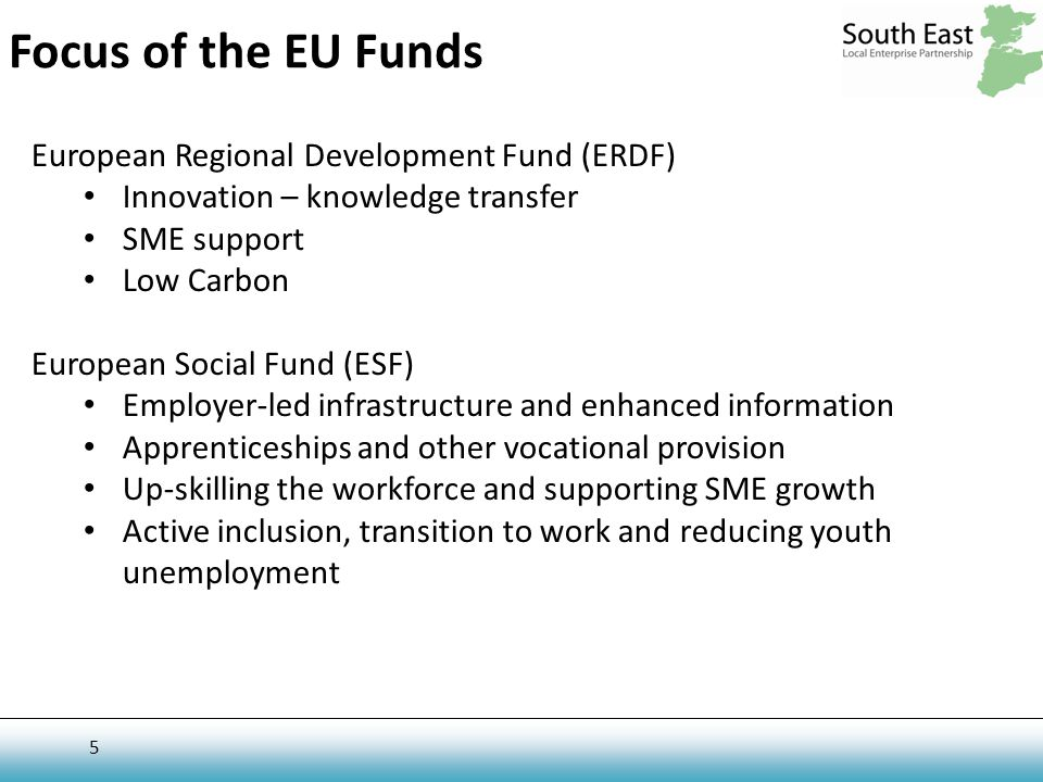 5 Focus of the EU Funds European Regional Development Fund (ERDF) Innovation – knowledge transfer SME support Low Carbon European Social Fund (ESF) Employer-led infrastructure and enhanced information Apprenticeships and other vocational provision Up-skilling the workforce and supporting SME growth Active inclusion, transition to work and reducing youth unemployment